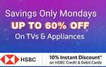Flipkart - Savings Only Mondays || Get 10% instant off on HSBC Debit & credit cards + Upto 60% off on TV & appliances
